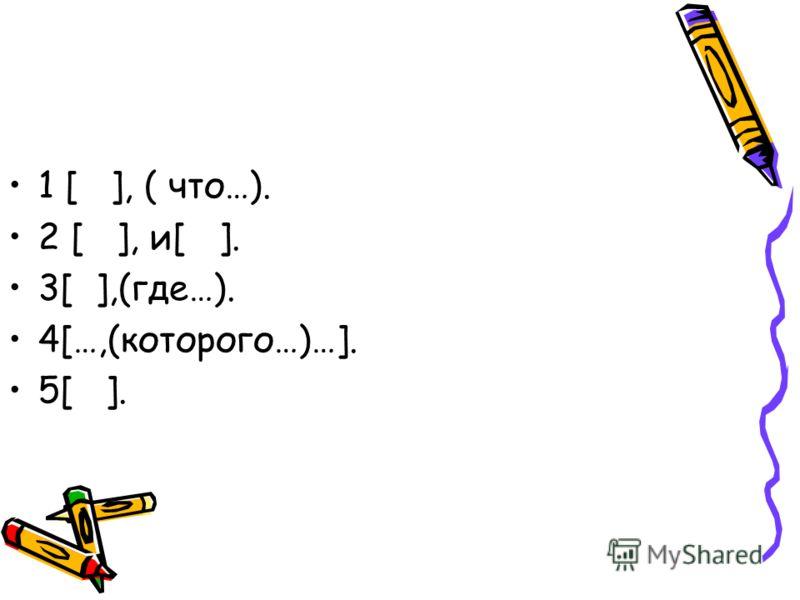 1 [ ], ( что…). 2 [ ], и[ ]. 3[ ],(где…). 4[…,(которого…)…]. 5[ ].