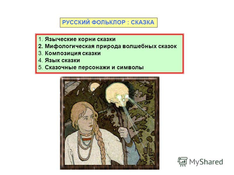 РУССКИЙ ФОЛЬКЛОР : СКАЗКА 1. Языческие корни сказки 2. Мифологическая природа волшебных сказок 3. Композиция сказки 4. Язык сказки 5. Сказочные персонажи и символы
