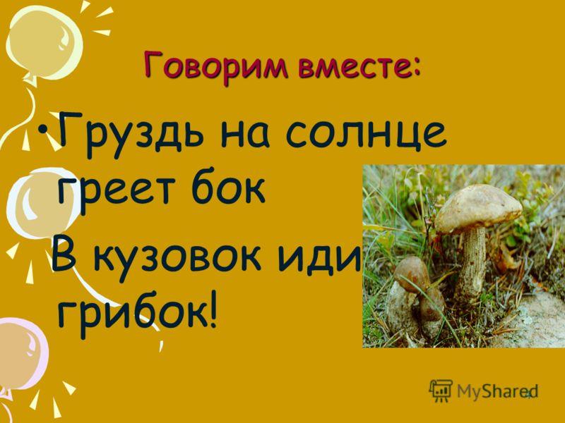 Говорим вместе: Груздь на солнце греет бок В кузовок иди, грибок! 4