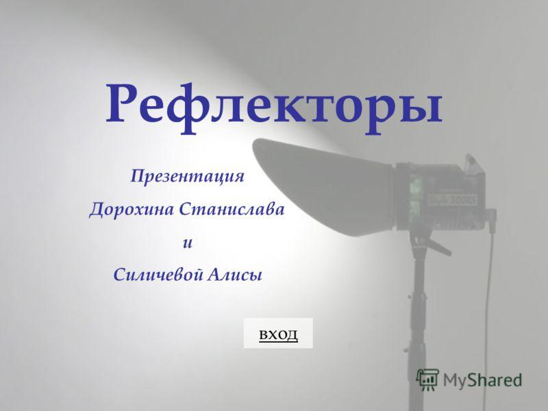 Рефлекторы Презентация Дорохина Станислава и Силичевой Алисы вход