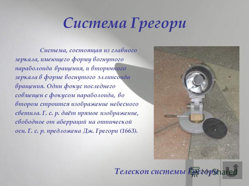 Cистема Грегори Система, состоящая из главного зеркала, имеющего форму вогнутого параболоида вращения, и вторичного зеркала в форме вогнутого эллипсоида вращения. Один фокус последнего совмещен с фокусом параболоида, во втором строится изображение не