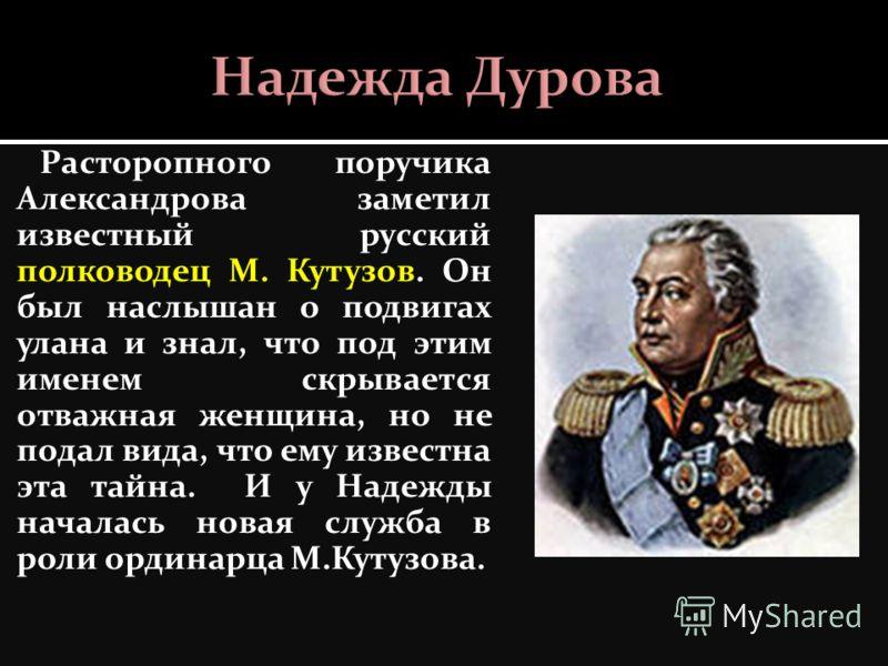 Расторопного поручика Александрова заметил известный русский полководец М. Кутузов. Он был наслышан о подвигах улана и знал, что под этим именем скрывается отважная женщина, но не подал вида, что ему известна эта тайна. И у Надежды началась новая слу