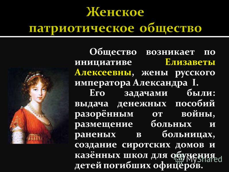 Общество возникает по инициативе Елизаветы Алексеевны, жены русского императора Александра I. Его задачами были: выдача денежных пособий разорённым от войны, размещение больных и раненых в больницах, создание сиротских домов и казённых школ для обуче