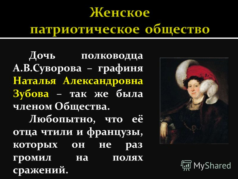 Дочь полководца А.В.Суворова – графиня Наталья Александровна Зубова – так же была членом Общества. Любопытно, что её отца чтили и французы, которых он не раз громил на полях сражений.
