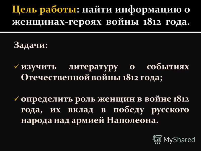 Задачи: изучить литературу о событиях Отечественной войны 1812 года; определить роль женщин в войне 1812 года, их вклад в победу русского народа над армией Наполеона.