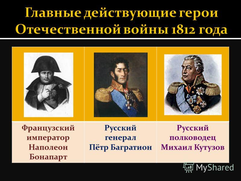 Французский император Наполеон Бонапарт Русский генерал Пётр Багратион Русский полководец Михаил Кутузов