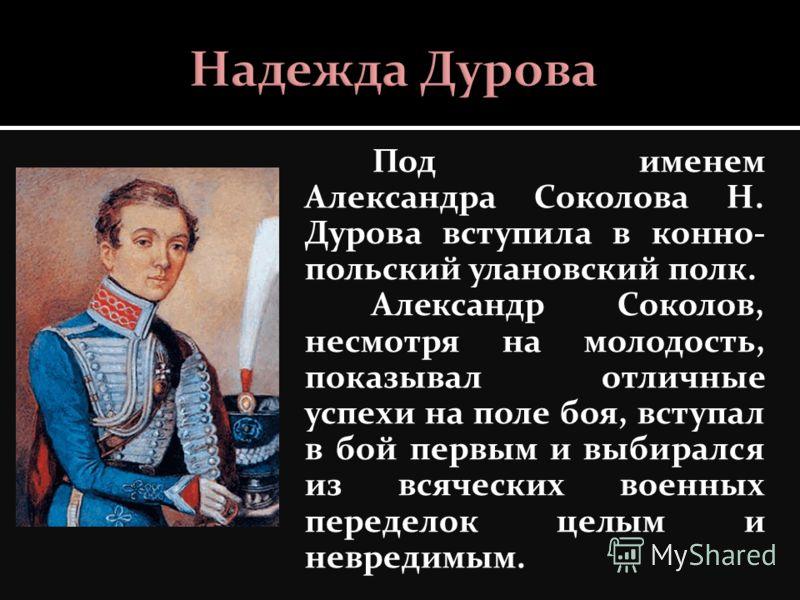 Под именем Александра Соколова Н. Дурова вступила в конно- польский улановский полк. Александр Соколов, несмотря на молодость, показывал отличные успехи на поле боя, вступал в бой первым и выбирался из всяческих военных переделок целым и невредимым.