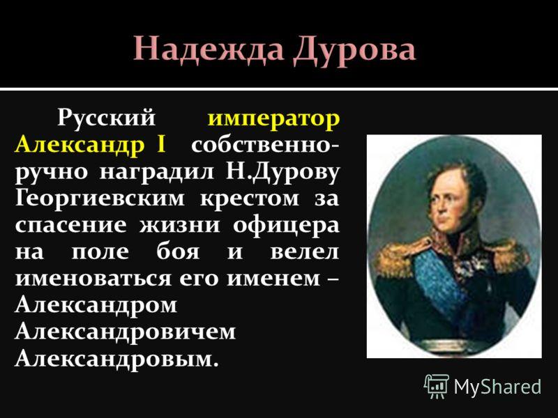 Русский император Александр I собственно- ручно наградил Н.Дурову Георгиевским крестом за спасение жизни офицера на поле боя и велел именоваться его именем – Александром Александровичем Александровым.