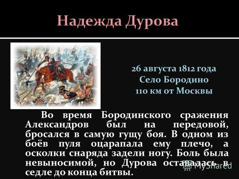 Во время Бородинского сражения Александров был на передовой, бросался в самую гущу боя. В одном из боёв пуля оцарапала ему плечо, а осколки снаряда задели ногу. Боль была невыносимой, но Дурова оставалась в седле до конца битвы. 26 августа 1812 года