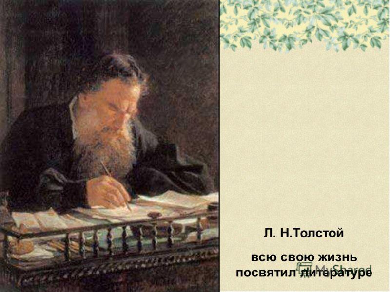 Л. Н.Толстой всю свою жизнь посвятил литературе