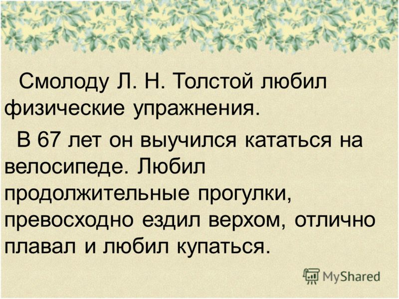 Смолоду Л. Н. Толстой любил физические упражнения. В 67 лет он выучился кататься на велосипеде. Любил продолжительные прогулки, превосходно ездил верхом, отлично плавал и любил купаться.