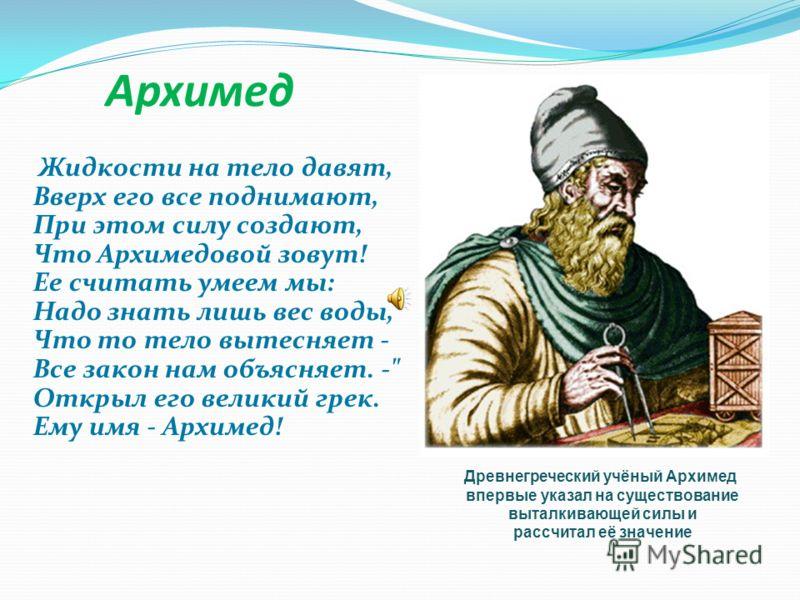 Архимед Жидкости на тело давят, Вверх его все поднимают, При этом силу создают, Что Архимедовой зовут! Ее считать умеем мы: Надо знать лишь вес воды, Что то тело вытесняет - Все закон нам объясняет. -