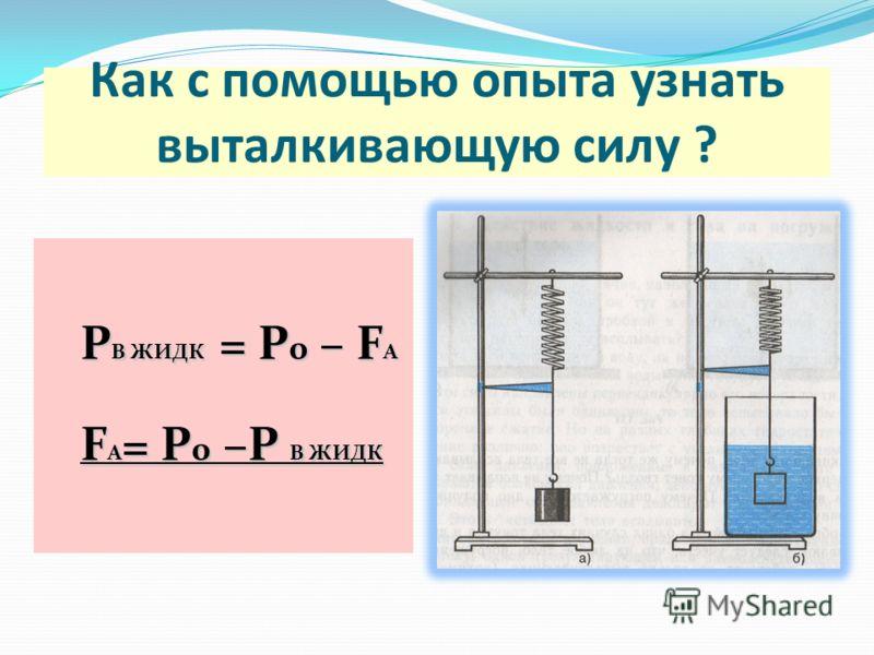 Как с помощью опыта узнать выталкивающую силу ? Р В ЖИДК = Р 0 – F А F А = Р 0 –Р В ЖИДК