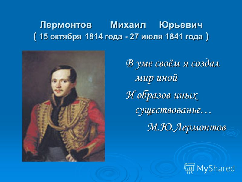 Лермонтов Михаил Юрьевич ( 15 октября 1814 года - 27 июля 1841 года ) В уме своём я создал мир иной И образов иных существованье… М.Ю.Лермонтов М.Ю.Лермонтов