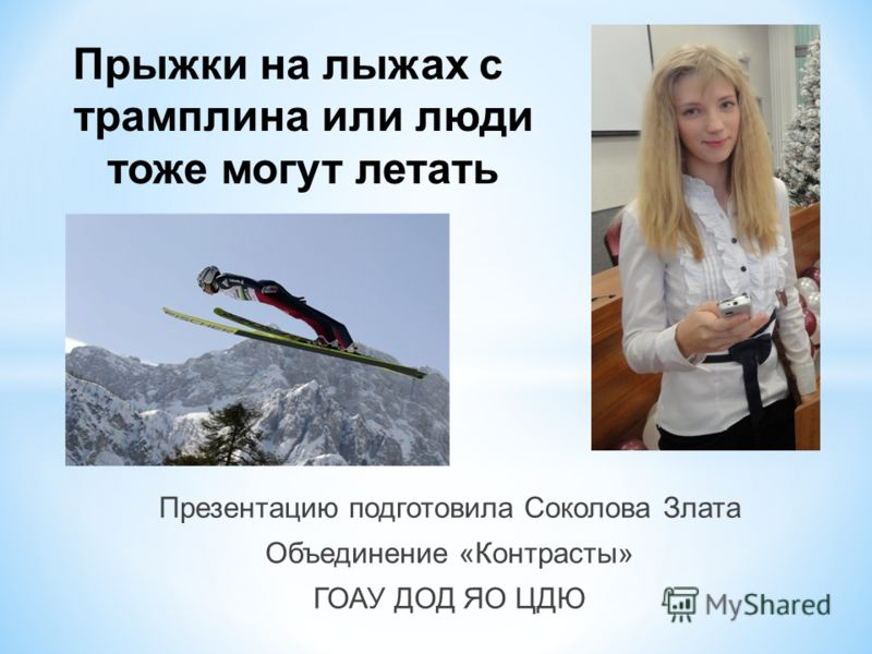 Прыжки на лыжах с трамплина или люди тоже могут летать Презентацию подготовила Соколова Злата Объединение «Контрасты» ГОАУ ДОД ЯО ЦДЮ