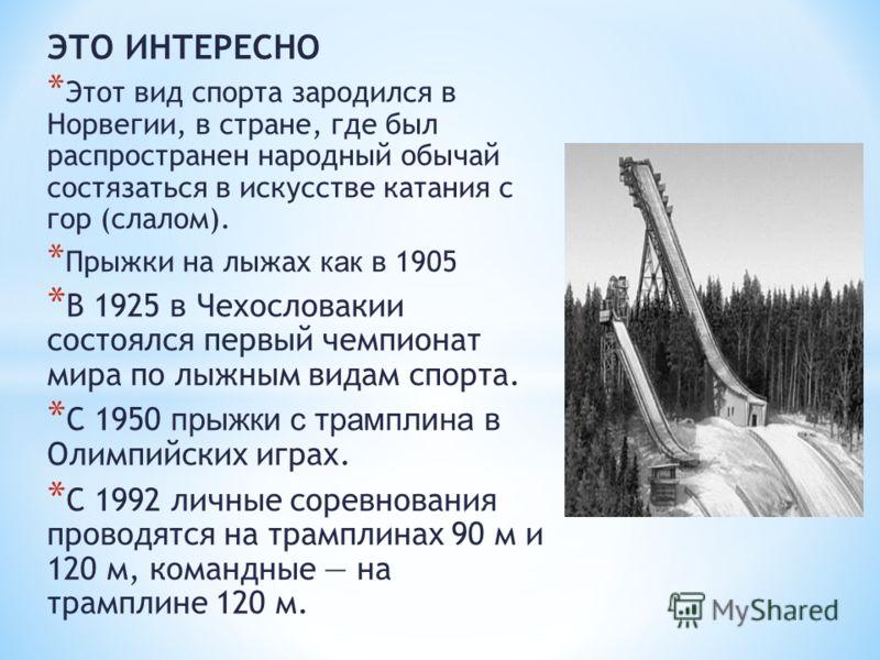 ЭТО ИНТЕРЕСНО * Этот вид спорта зародился в Норвегии, в стране, где был распространен народный обычай состязаться в искусстве катания с гор (слалом). * Прыжки на лыжах как в 1905 * В 1925 в Чехословакии состоялся первый чемпионат мира по лыжным видам