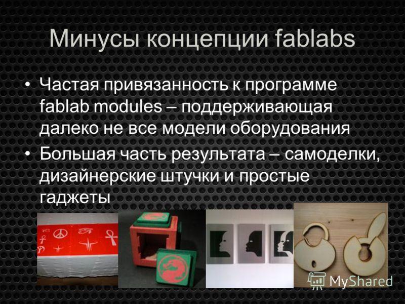 Минусы концепции fablabs Частая привязанность к программе fablab modules – поддерживающая далеко не все модели оборудования Большая часть результата – самоделки, дизайнерские штучки и простые гаджеты