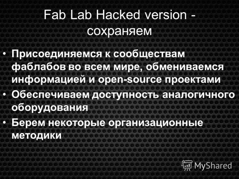 Fab Lab Hacked version - сохраняем Присоединяемся к сообществам фаблабов во всем мире, обмениваемся информацией и open-source проектами Обеспечиваем доступность аналогичного оборудования Берем некоторые организационные методики