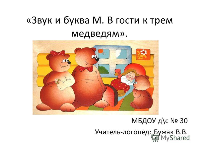 «Звук и буква М. В гости к трем медведям». МБДОУ д\с 30 Учитель-логопед: Бужак В.В.
