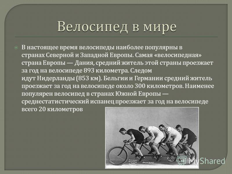 В настоящее время велосипеды наиболее популярны в странах Северной и Западной Европы. Самая « велосипедная » страна Европы Дания, средний житель этой страны проезжает за год на велосипеде 893 километра. Следом идут Нидерланды (853 км ). Бельгии и Гер