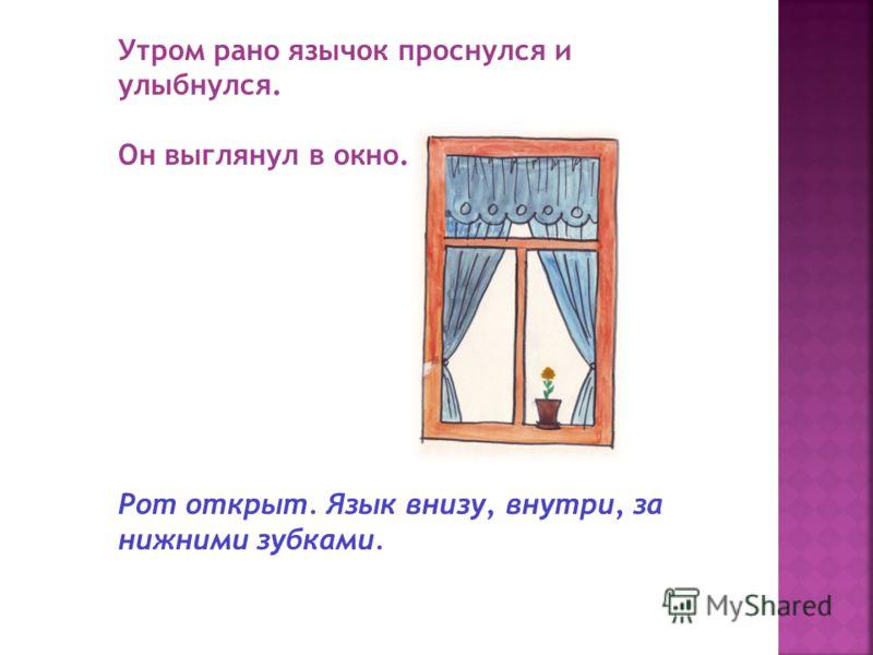 Утром рано язычок проснулся и улыбнулся. Он выглянул в окно. Рот открыт. Язык внизу, внутри, за нижними зубками.