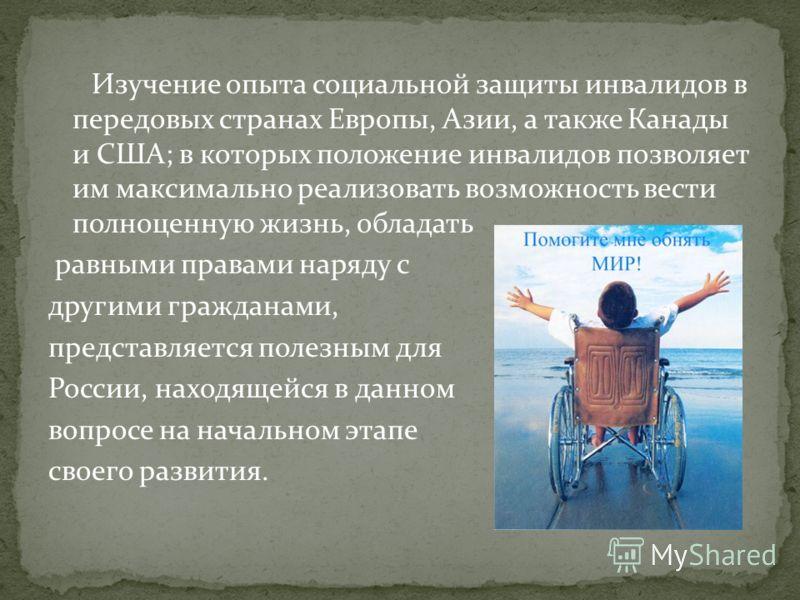 Изучение опыта социальной защиты инвалидов в передовых странах Европы, Азии, а также Канады и США; в которых положение инвалидов позволяет им максимально реализовать возможность вести полноценную жизнь, обладать равными правами наряду с другими гражд