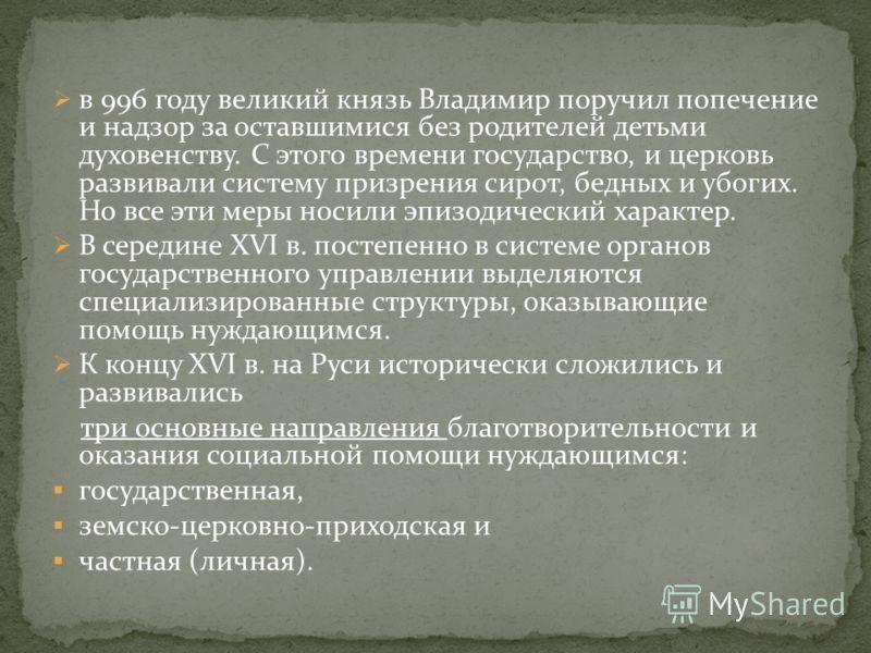 в 996 году великий князь Владимир поручил попечение и надзор за оставшимися без родителей детьми духовенству. С этого времени государство, и церковь развивали систему призрения сирот, бедных и убогих. Но все эти меры носили эпизодический характер. В