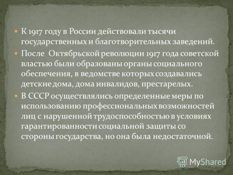 К 1917 году в России действовали тысячи государственных и благотворительных заведений. После Октябрьской революции 1917 года советской властью были образованы органы социального обеспечения, в ведомстве которых создавались детские дома, дома инвалидо