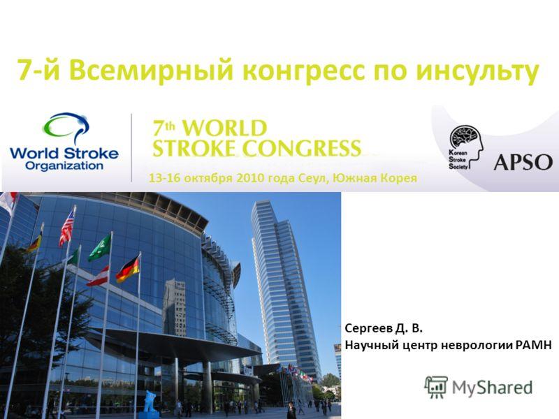 7-й Всемирный конгресс по инсульту 13-16 октября 2010 года Сеул, Южная Корея Сергеев Д. В. Научный центр неврологии РАМН