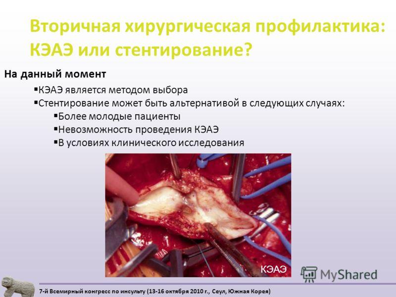 Вторичная хирургическая профилактика: КЭАЭ или стентирование? 7-й Всемирный конгресс по инсульту (13-16 октября 2010 г., Сеул, Южная Корея) На данный момент КЭАЭ является методом выбора Стентирование может быть альтернативой в следующих случаях: Боле