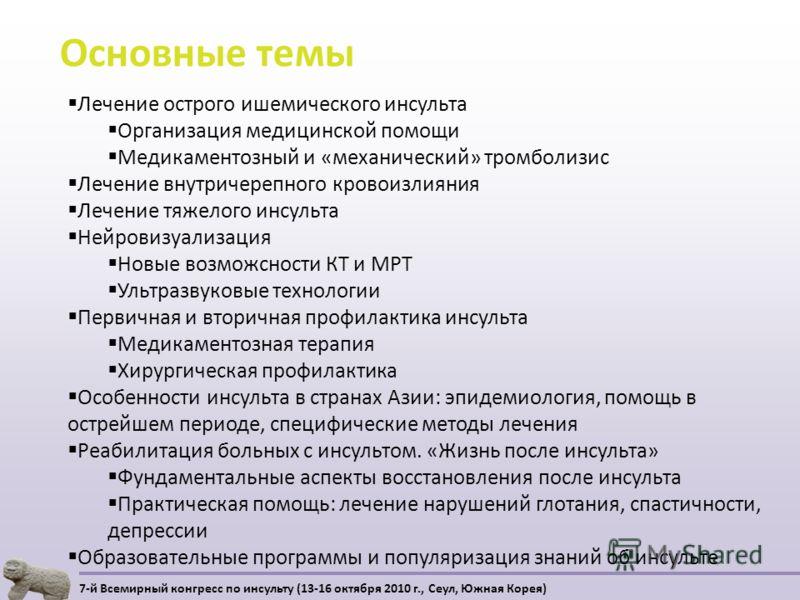 Основные темы 7-й Всемирный конгресс по инсульту (13-16 октября 2010 г., Сеул, Южная Корея) Лечение острого ишемического инсульта Организация медицинской помощи Медикаментозный и «механический» тромболизис Лечение внутричерепного кровоизлияния Лечени