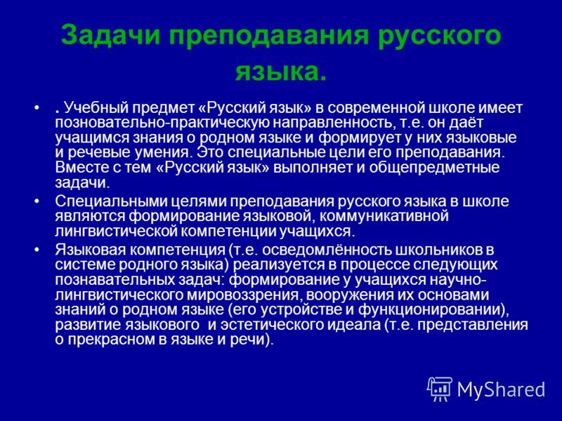 Задачи преподавания русского языка.. Учебный предмет «Русский язык» в современной школе имеет позновательно-практическую направленность, т.е. он даёт учащимся знания о родном языке и формирует у них языковые и речевые умения. Это специальные цели его