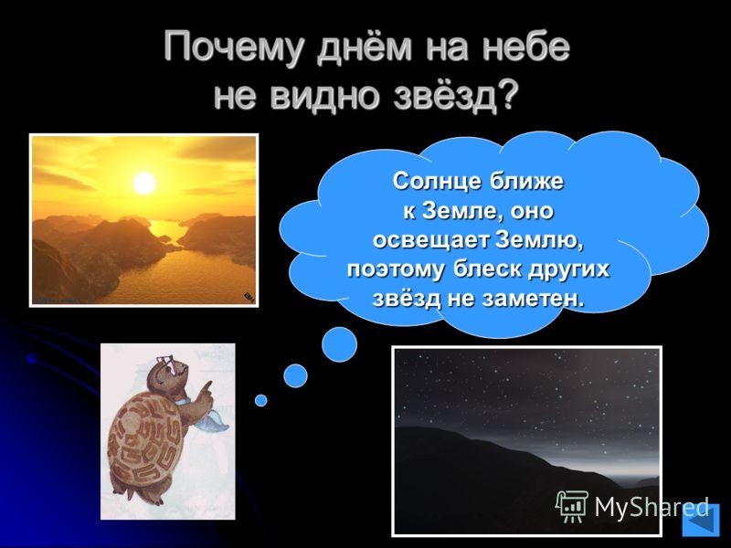 Почему днём на небе не видно звёзд? Солнце ближе к Земле, оно освещает Землю, поэтому блеск других звёзд не заметен.