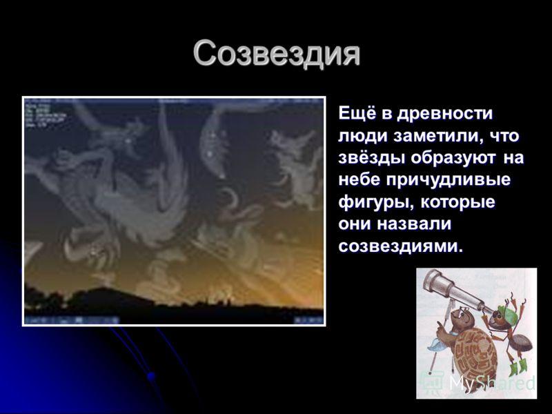 Созвездия Ещё в древности люди заметили, что звёзды образуют на небе причудливые фигуры, которые они назвали созвездиями.