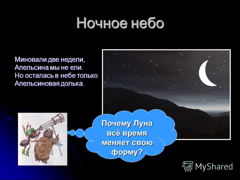Ночное небо Миновали две недели, Апельсина мы не ели. Но осталась в небе только Апельсиновая долька. Почему Луна всё время меняет свою форму?