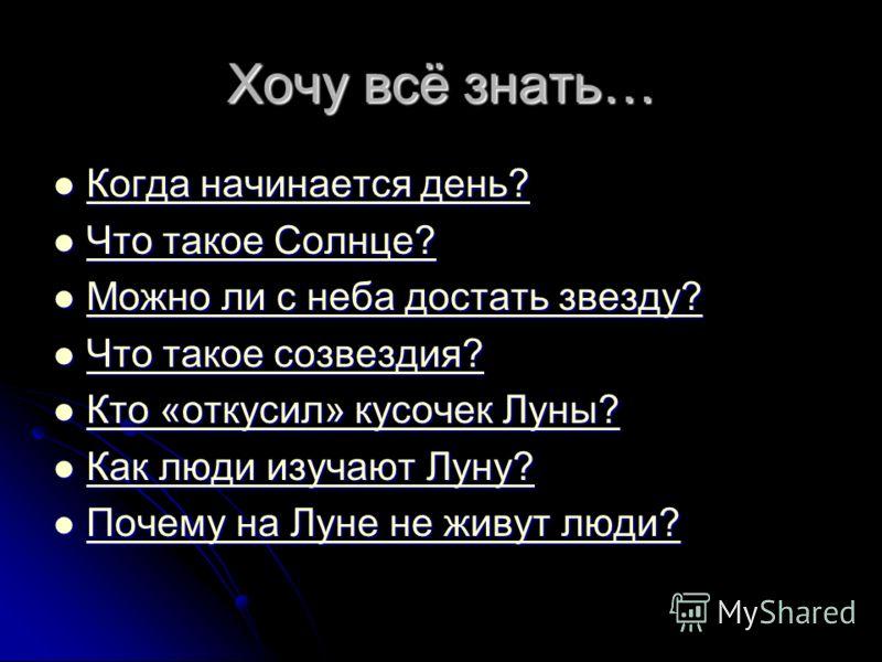 Хочу всё знать… Когда начинается день? Когда начинается день? Когда начинается день? Когда начинается день? Что такое Солнце? Что такое Солнце? Что такое Солнце? Что такое Солнце? Можно ли с неба достать звезду? Можно ли с неба достать звезду? Можно
