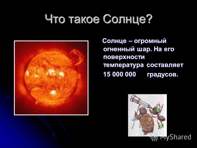 Что такое Солнце? Солнце – огромный огненный шар. На его поверхности температура составляет Солнце – огромный огненный шар. На его поверхности температура составляет 15 000 000 градусов. 15 000 000 градусов.