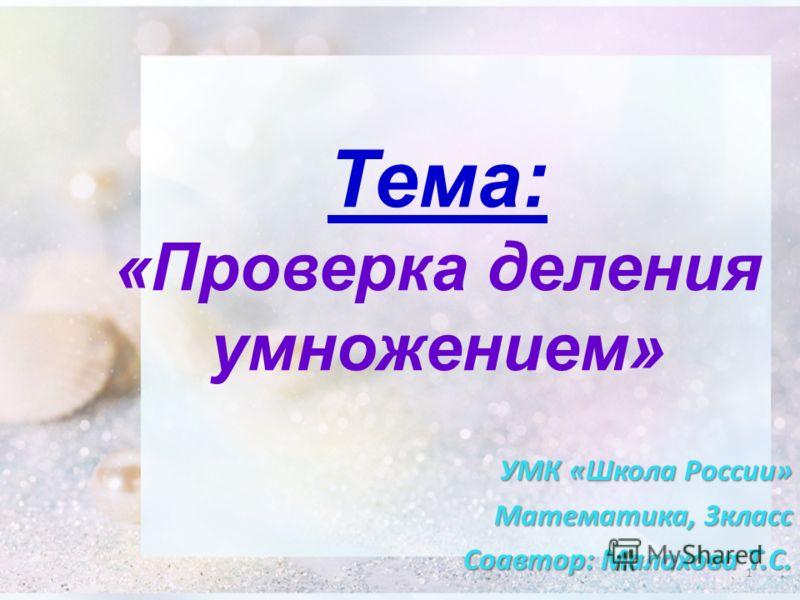 Тема: «Проверка деления умножением» УМК «Школа России» Математика, 3класс Соавтор: Малахова Т.С. 1