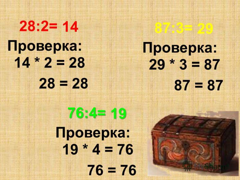 28:2= Проверка: 28 = 28 14 * 2 = 28 14 21 87:3= Проверка: 87 = 87 29 * 3 = 87 29 76:4= Проверка: 76 = 76 19 * 4 = 76 19
