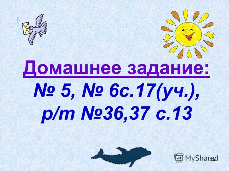 Домашнее задание: 5, 6с.17(уч.), р/т 36,37 с.13 25