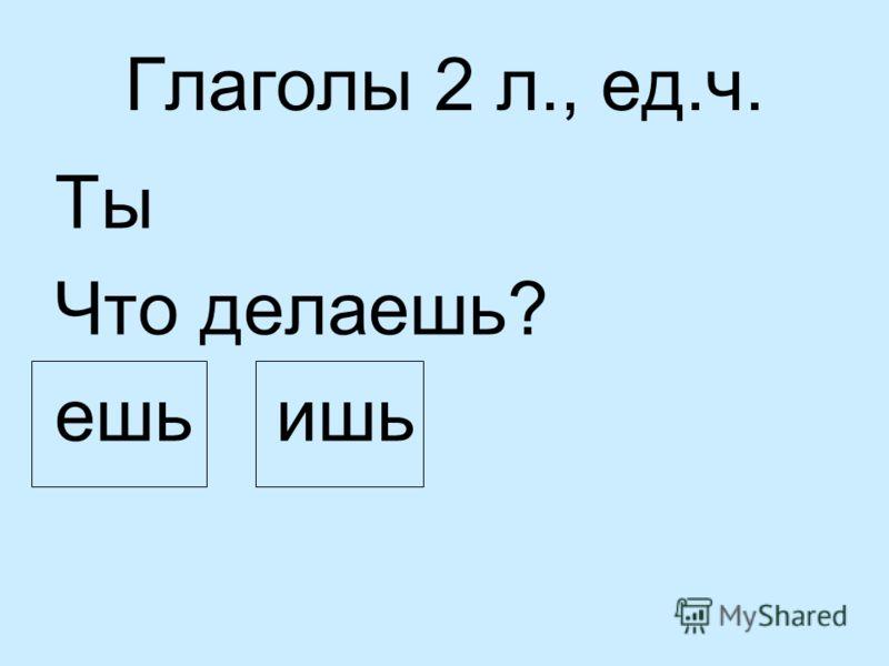 Глаголы 2 л., ед.ч. Ты Что делаешь? ешь ишь