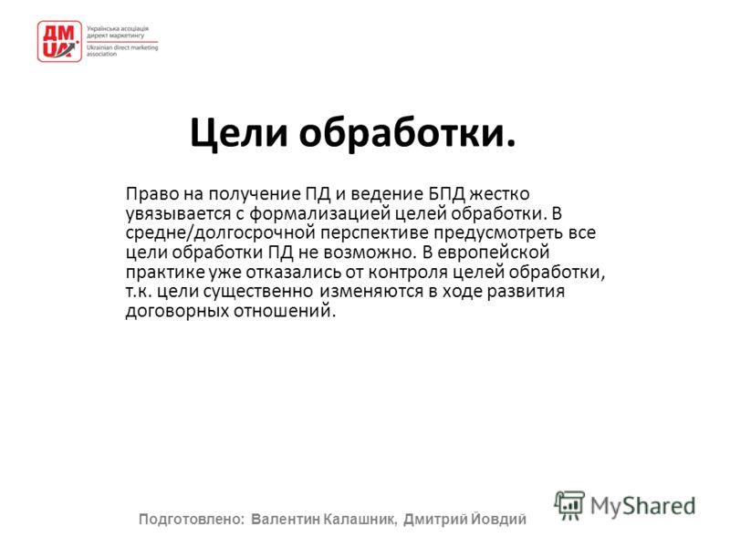 Подготовлено: Валентин Калашник, Дмитрий Йовдий Цели обработки. Право на получение ПД и ведение БПД жестко увязывается с формализацией целей обработки. В средне/долгосрочной перспективе предусмотреть все цели обработки ПД не возможно. В европейской п