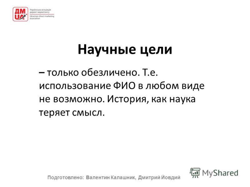 Подготовлено: Валентин Калашник, Дмитрий Йовдий Научные цели – только обезличено. Т.е. использование ФИО в любом виде не возможно. История, как наука теряет смысл.
