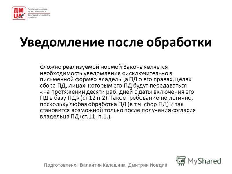 Подготовлено: Валентин Калашник, Дмитрий Йовдий Уведомление после обработки Сложно реализуемой нормой Закона является необходимость уведомления «исключительно в письменной форме» владельца ПД о его правах, целях сбора ПД, лицах, которым его ПД будут