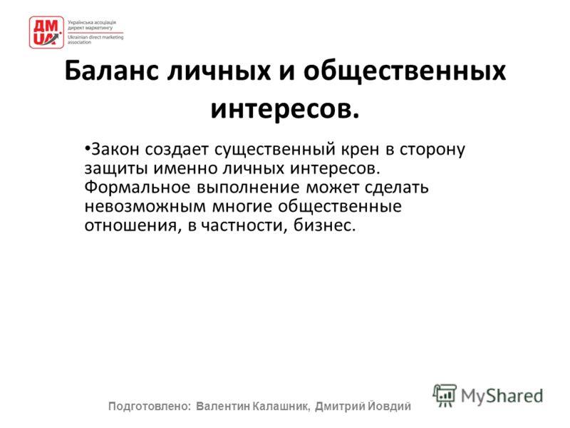 Подготовлено: Валентин Калашник, Дмитрий Йовдий Баланс личных и общественных интересов. Закон создает существенный крен в сторону защиты именно личных интересов. Формальное выполнение может сделать невозможным многие общественные отношения, в частнос