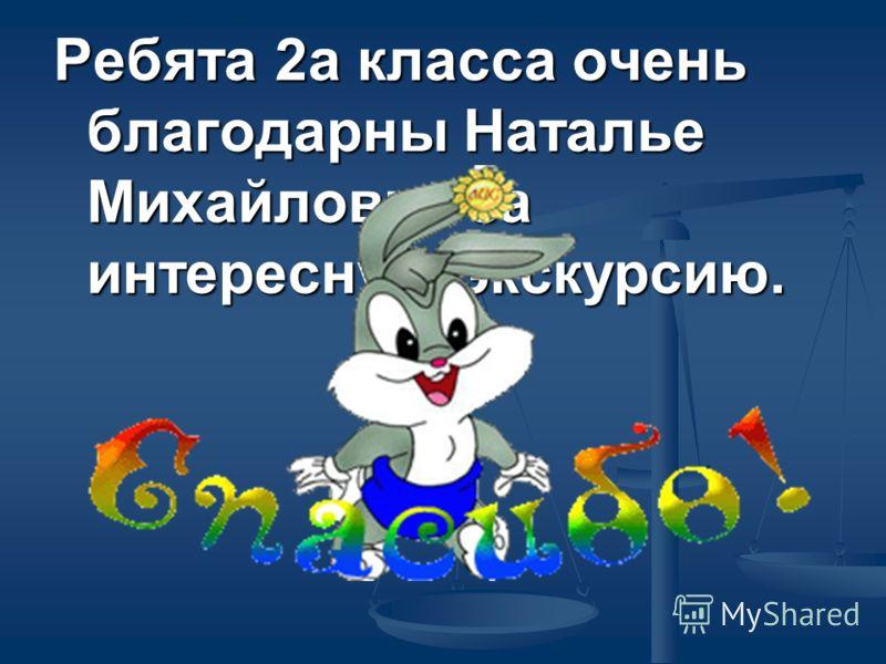 Ребята 2а класса очень благодарны Наталье Михайловне за интересную экскурсию.