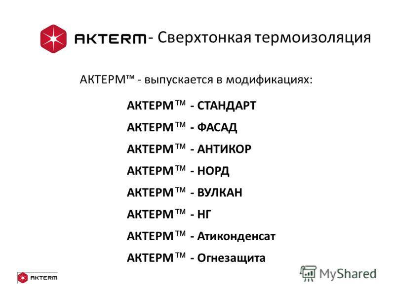 - Сверхтонкая термоизоляция АКТЕРМ - выпускается в модификациях: АКТЕРМ - СТАНДАРТ АКТЕРМ - ФАСАД АКТЕРМ - НОРД АКТЕРМ - НГ АКТЕРМ - АНТИКОР АКТЕРМ - ВУЛКАН АКТЕРМ - Атиконденсат АКТЕРМ - Огнезащита