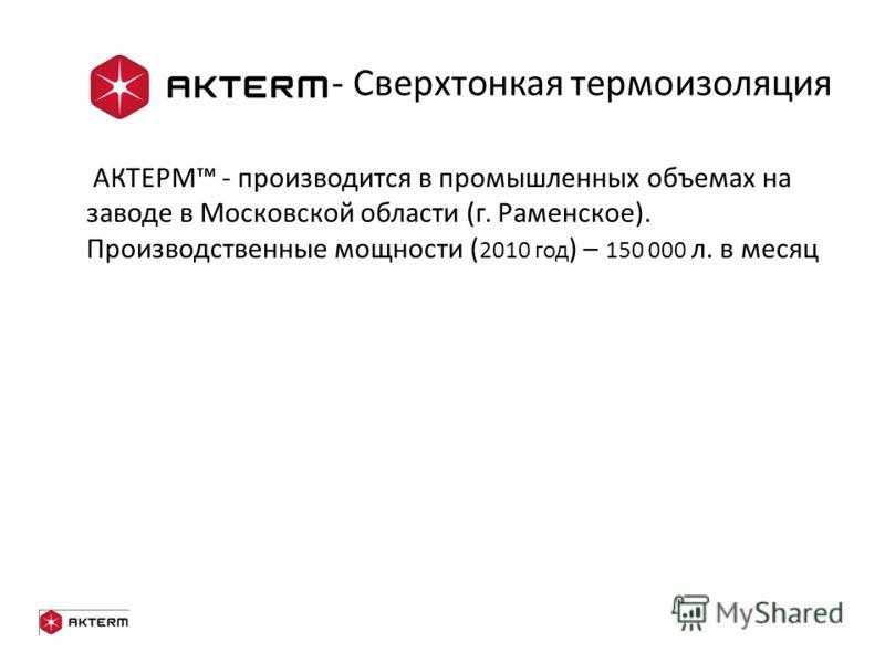 - Сверхтонкая термоизоляция АКТЕРМ - производится в промышленных объемах на заводе в Московской области (г. Раменское). Производственные мощности ( 2010 год ) – 150 000 л. в месяц