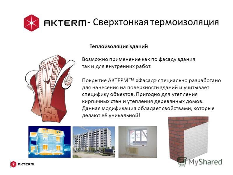 Теплоизоляция зданий Возможно применение как по фасаду здания так и для внутренних работ. Покрытие АКТЕРМ «Фасад» специально разработано для нанесения на поверхности зданий и учитывает специфику объектов. Пригодно для утепления кирпичных стен и утепл