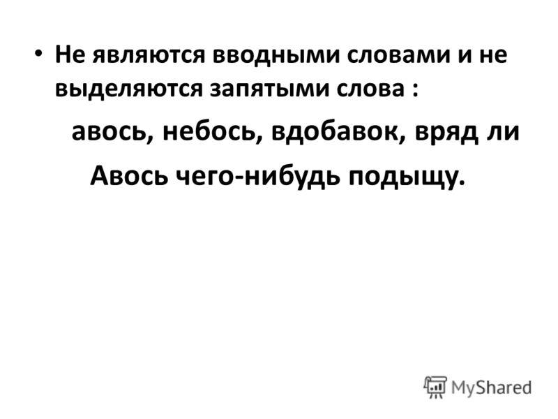 Не являются вводными словами и не выделяются запятыми слова : авось, небось, вдобавок, вряд ли Авось чего-нибудь подыщу.